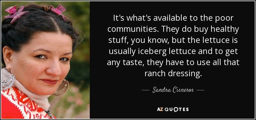 It's what's available to the poor communities. They do buy healthy stuff, you know, but the lettuce is usually iceberg lettuce and to get any taste, they have to use all that ranch dressing. - Sandra Cisneros