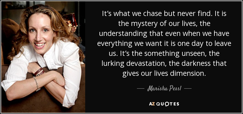 It's what we chase but never find. It is the mystery of our lives, the understanding that even when we have everything we want it is one day to leave us. It's the something unseen, the lurking devastation, the darkness that gives our lives dimension. - Marisha Pessl