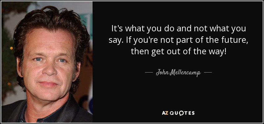 It's what you do and not what you say. If you're not part of the future, then get out of the way! - John Mellencamp