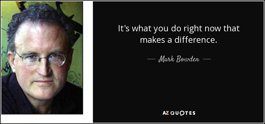 It's what you do right now that makes a difference. - Mark Bowden