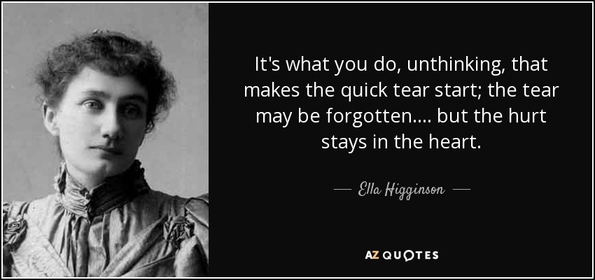 It's what you do, unthinking, that makes the quick tear start; the tear may be forgotten.... but the hurt stays in the heart. - Ella Higginson
