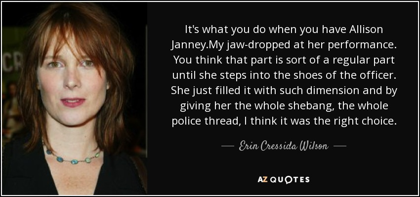 It's what you do when you have Allison Janney.My jaw-dropped at her performance. You think that part is sort of a regular part until she steps into the shoes of the officer. She just filled it with such dimension and by giving her the whole shebang, the whole police thread, I think it was the right choice. - Erin Cressida Wilson