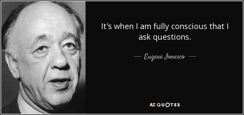 It's when I am fully conscious that I ask questions. - Eugene Ionesco