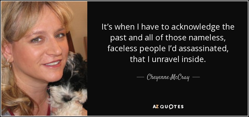 It's when I have to acknowledge the past and all of those nameless, faceless people I'd assassinated, that I unravel inside. - Cheyenne McCray