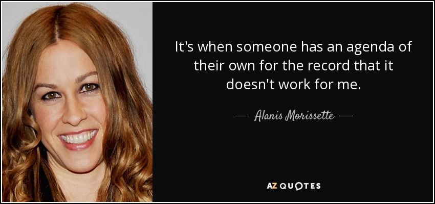 It's when someone has an agenda of their own for the record that it doesn't work for me. - Alanis Morissette