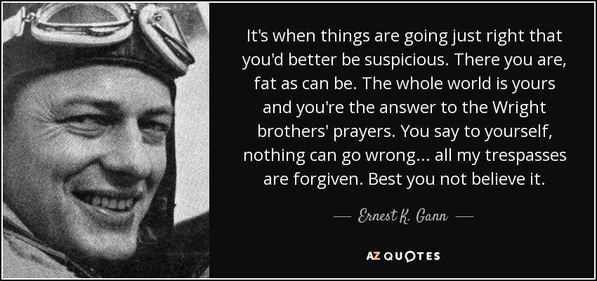 It's when things are going just right that you'd better be suspicious. There you are, fat as can be. The whole world is yours and you're the answer to the Wright brothers' prayers. You say to yourself, nothing can go wrong ... all my trespasses are forgiven. Best you not believe it. - Ernest K. Gann