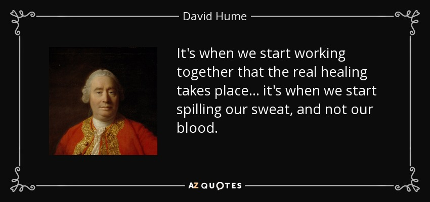 It's when we start working together that the real healing takes place... it's when we start spilling our sweat, and not our blood. - David Hume