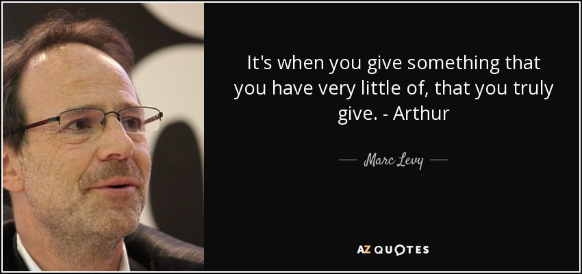 It's when you give something that you have very little of, that you truly give. - Arthur - Marc Levy