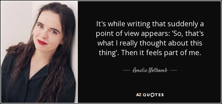 It's while writing that suddenly a point of view appears: 'So, that's what I really thought about this thing'. Then it feels part of me. - Amelie Nothomb