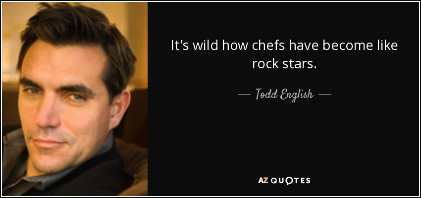 It's wild how chefs have become like rock stars. - Todd English