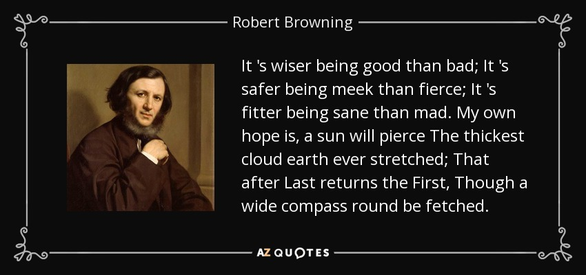 It 's wiser being good than bad; It 's safer being meek than fierce; It 's fitter being sane than mad. My own hope is, a sun will pierce The thickest cloud earth ever stretched; That after Last returns the First, Though a wide compass round be fetched. - Robert Browning