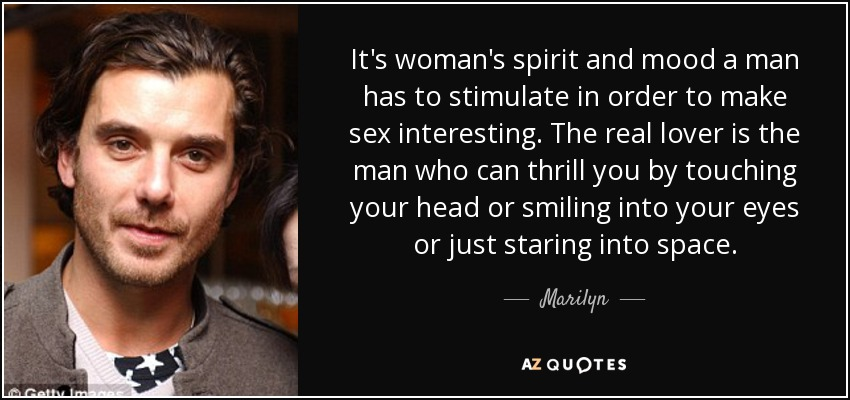 It's woman's spirit and mood a man has to stimulate in order to make sex interesting. The real lover is the man who can thrill you by touching your head or smiling into your eyes or just staring into space. - Marilyn