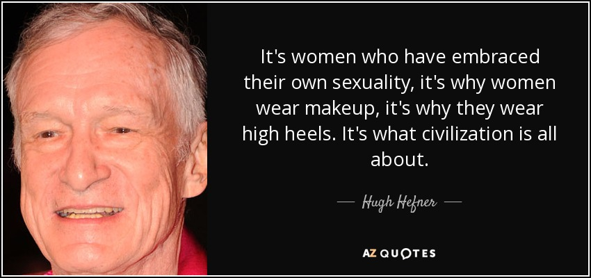 It's women who have embraced their own sexuality, it's why women wear makeup, it's why they wear high heels. It's what civilization is all about. - Hugh Hefner