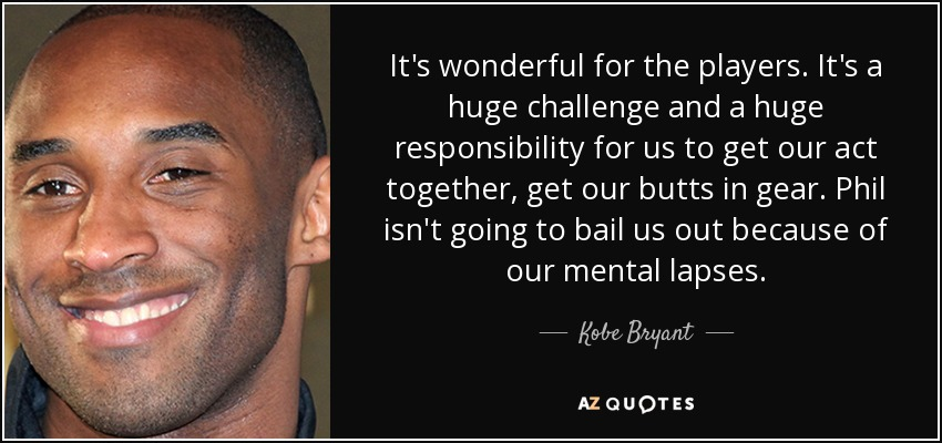 It's wonderful for the players. It's a huge challenge and a huge responsibility for us to get our act together, get our butts in gear. Phil isn't going to bail us out because of our mental lapses. - Kobe Bryant