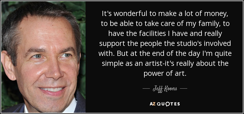 It's wonderful to make a lot of money, to be able to take care of my family, to have the facilities I have and really support the people the studio's involved with. But at the end of the day I'm quite simple as an artist-it's really about the power of art. - Jeff Koons