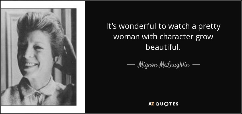 It's wonderful to watch a pretty woman with character grow beautiful. - Mignon McLaughlin