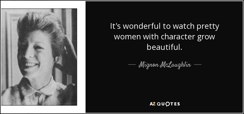 It's wonderful to watch pretty women with character grow beautiful. - Mignon McLaughlin