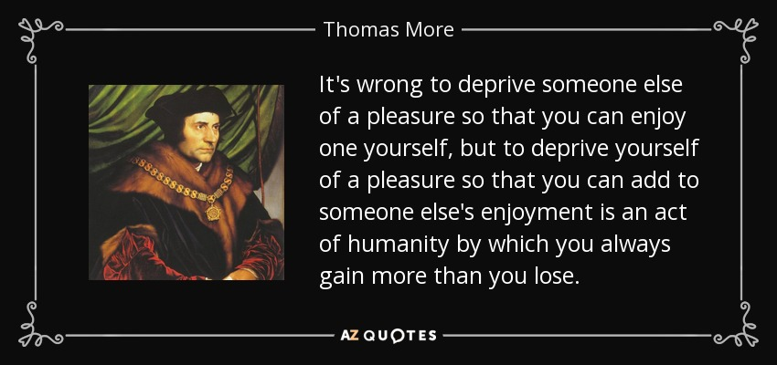 It's wrong to deprive someone else of a pleasure so that you can enjoy one yourself, but to deprive yourself of a pleasure so that you can add to someone else's enjoyment is an act of humanity by which you always gain more than you lose. - Thomas More