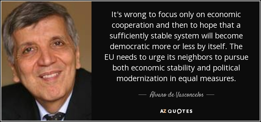 It's wrong to focus only on economic cooperation and then to hope that a sufficiently stable system will become democratic more or less by itself. The EU needs to urge its neighbors to pursue both economic stability and political modernization in equal measures. - Alvaro de Vasconcelos