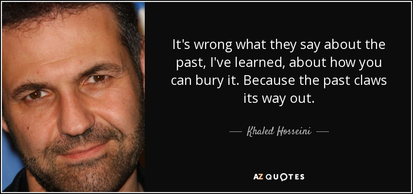 It's wrong what they say about the past, I've learned, about how you can bury it. Because the past claws its way out. - Khaled Hosseini