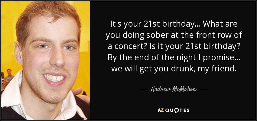 It's your 21st birthday... What are you doing sober at the front row of a concert? Is it your 21st birthday? By the end of the night I promise... we will get you drunk, my friend. - Andrew McMahon