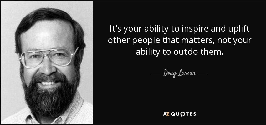 It's your ability to inspire and uplift other people that matters, not your ability to outdo them. - Doug Larson