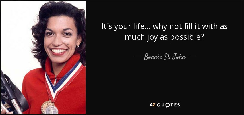It's your life... why not fill it with as much joy as possible? - Bonnie St. John