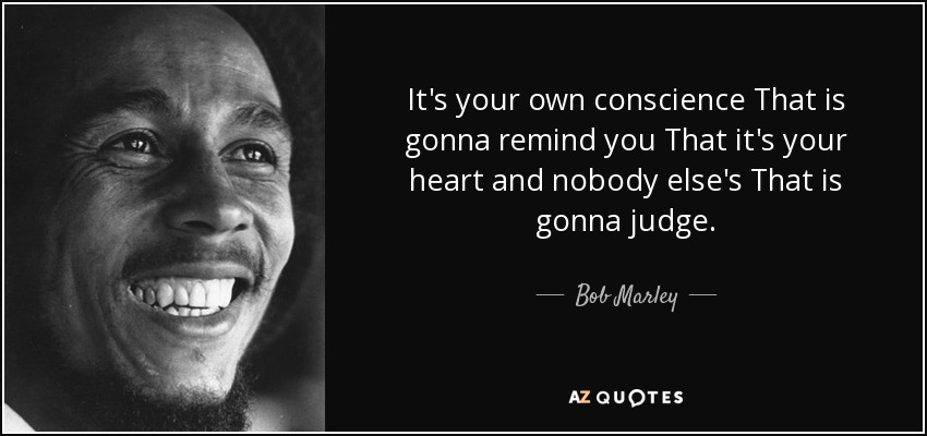 It's your own conscience That is gonna remind you That it's your heart and nobody else's That is gonna judge. - Bob Marley