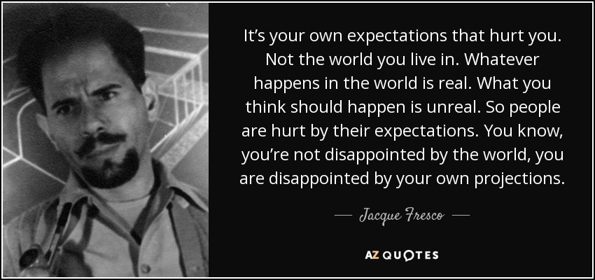 It's your own expectations that hurt you. Not the world you live in. Whatever happens in the world is real. What you think should happen is unreal. So people are hurt by their expectations. You know , you're not disappointed by the world, you are disappointed by your own projections. - Jacque Fresco