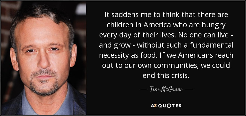 It saddens me to think that there are children in America who are hungry every day of their lives. No one can live - and grow - withoiut such a fundamental necessity as food. If we Americans reach out to our own communities, we could end this crisis. - Tim McGraw
