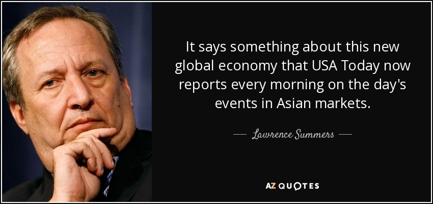 It says something about this new global economy that USA Today now reports every morning on the day's events in Asian markets. - Lawrence Summers