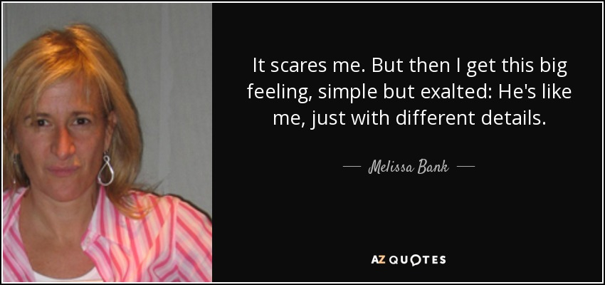 It scares me. But then I get this big feeling, simple but exalted: He's like me, just with different details. - Melissa Bank