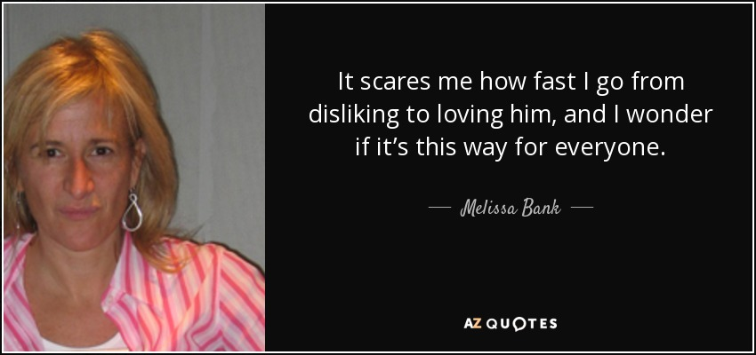 It scares me how fast I go from disliking to loving him, and I wonder if it's this way for everyone. - Melissa Bank
