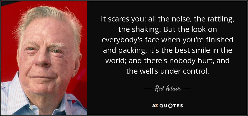 It scares you: all the noise, the rattling, the shaking. But the look on everybody's face when you're finished and packing, it's the best smile in the world; and there's nobody hurt, and the well's under control. - Red Adair