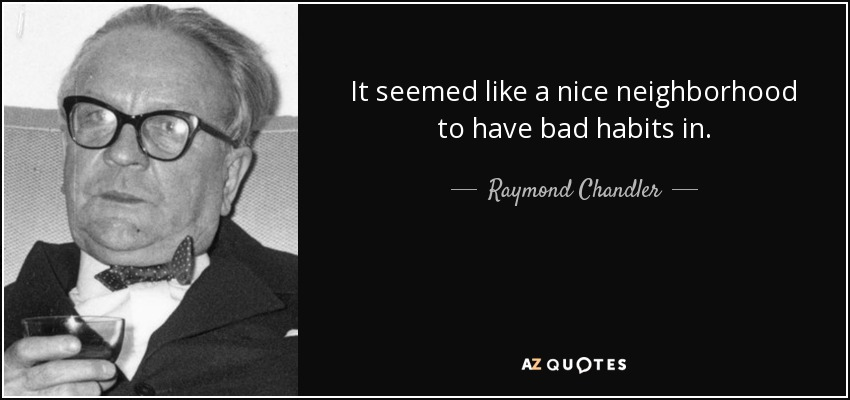 It seemed like a nice neighborhood to have bad habits in. - Raymond Chandler