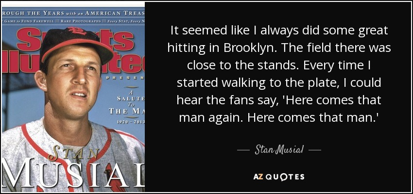 It seemed like I always did some great hitting in Brooklyn. The field there was close to the stands. Every time I started walking to the plate, I could hear the fans say, 'Here comes that man again. Here comes that man.' - Stan Musial