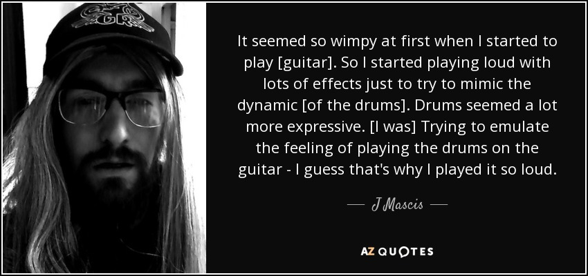 It seemed so wimpy at first when I started to play [guitar]. So I started playing loud with lots of effects just to try to mimic the dynamic [of the drums]. Drums seemed a lot more expressive. [I was] Trying to emulate the feeling of playing the drums on the guitar - I guess that's why I played it so loud. - J Mascis