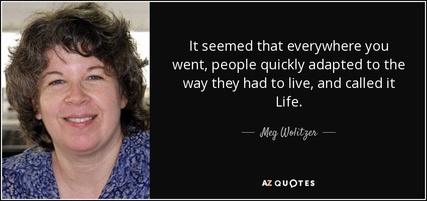 It seemed that everywhere you went, people quickly adapted to the way they had to live, and called it Life. - Meg Wolitzer