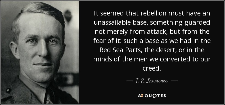 It seemed that rebellion must have an unassailable base, something guarded not merely from attack, but from the fear of it: such a base as we had in the Red Sea Parts, the desert, or in the minds of the men we converted to our creed. - T. E. Lawrence