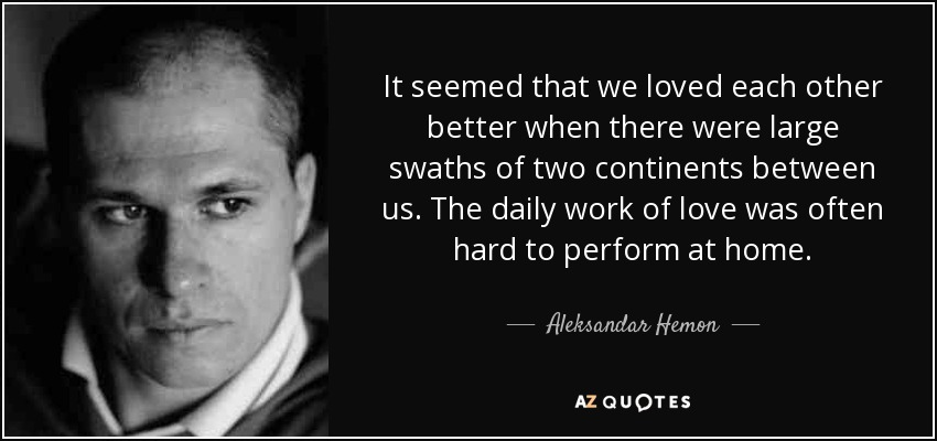 It seemed that we loved each other better when there were large swaths of two continents between us. The daily work of love was often hard to perform at home. - Aleksandar Hemon