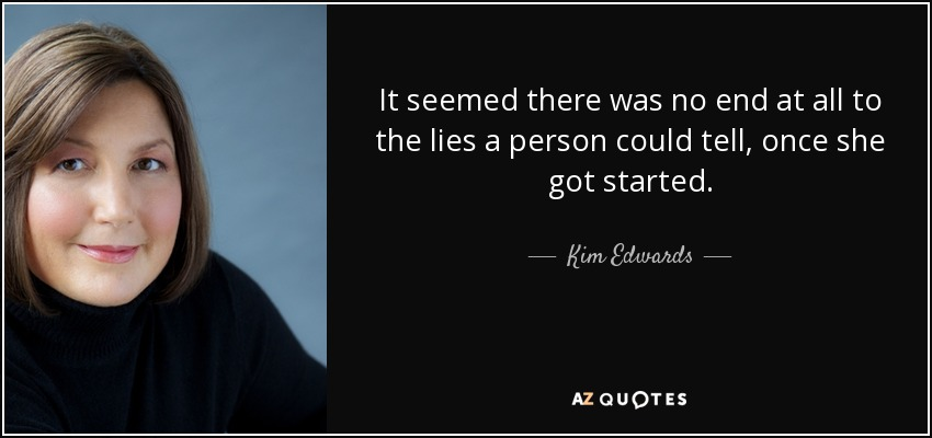 It seemed there was no end at all to the lies a person could tell, once she got started. - Kim Edwards