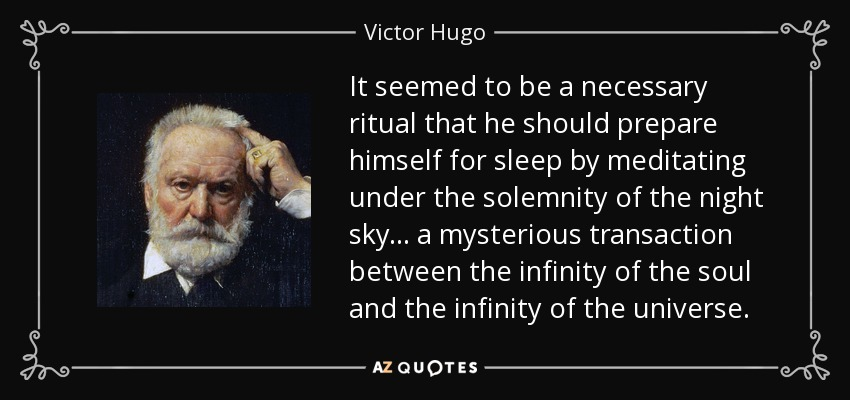 It seemed to be a necessary ritual that he should prepare himself for sleep by meditating under the solemnity of the night sky... a mysterious transaction between the infinity of the soul and the infinity of the universe. - Victor Hugo