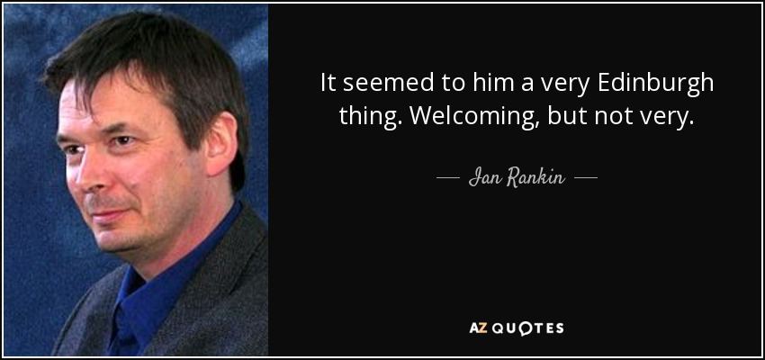 It seemed to him a very Edinburgh thing. Welcoming, but not very. - Ian Rankin