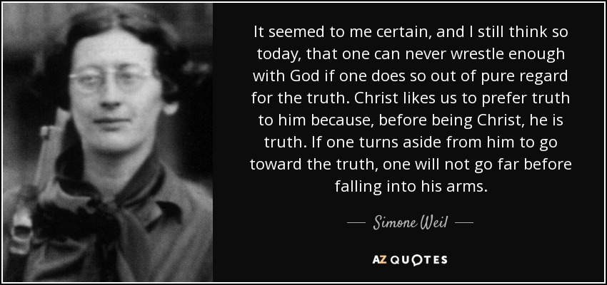 It seemed to me certain, and I still think so today, that one can never wrestle enough with God if one does so out of pure regard for the truth. Christ likes us to prefer truth to him because, before being Christ, he is truth. If one turns aside from him to go toward the truth, one will not go far before falling into his arms. - Simone Weil
