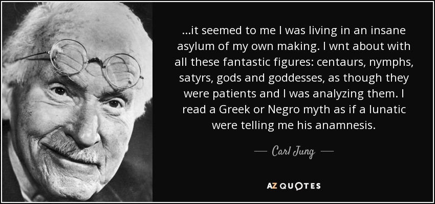 ...it seemed to me I was living in an insane asylum of my own making. I wnt about with all these fantastic figures: centaurs, nymphs, satyrs, gods and goddesses, as though they were patients and I was analyzing them. I read a Greek or Negro myth as if a lunatic were telling me his anamnesis. - Carl Jung