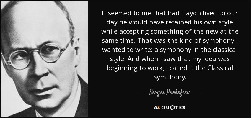 It seemed to me that had Haydn lived to our day he would have retained his own style while accepting something of the new at the same time. That was the kind of symphony I wanted to write: a symphony in the classical style. And when I saw that my idea was beginning to work, I called it the Classical Symphony. - Sergei Prokofiev