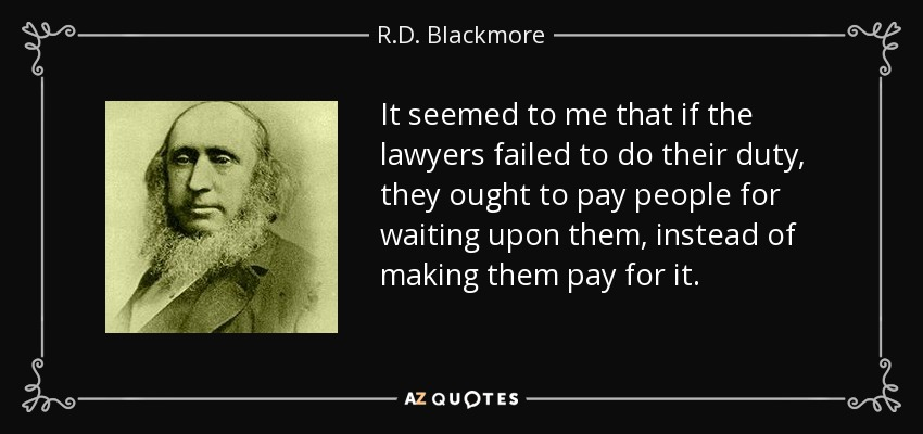 It seemed to me that if the lawyers failed to do their duty, they ought to pay people for waiting upon them, instead of making them pay for it. - R.D. Blackmore