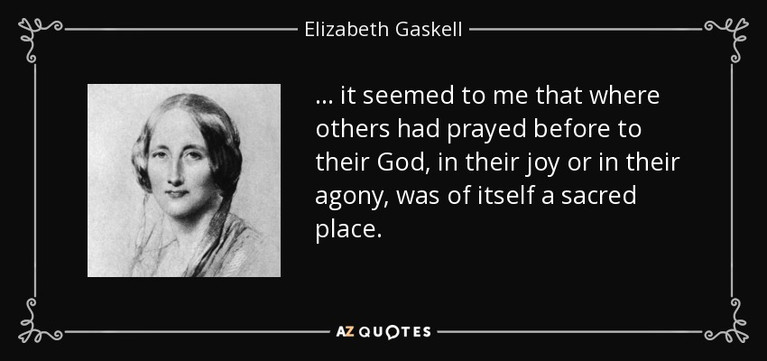 . . . it seemed to me that where others had prayed before to their God, in their joy or in their agony, was of itself a sacred place. - Elizabeth Gaskell