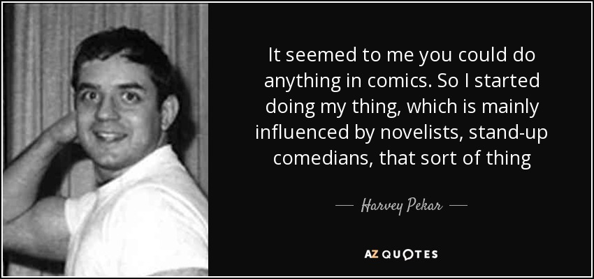 It seemed to me you could do anything in comics. So I started doing my thing, which is mainly influenced by novelists, stand-up comedians, that sort of thing - Harvey Pekar