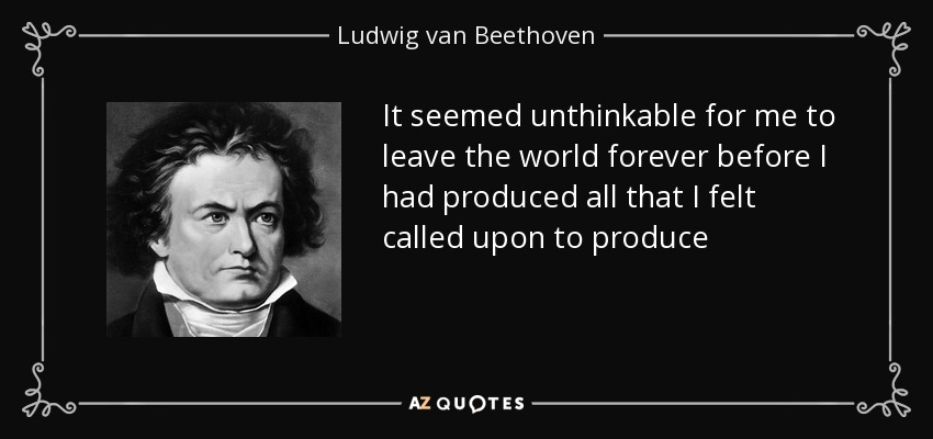 It seemed unthinkable for me to leave the world forever before I had produced all that I felt called upon to produce - Ludwig van Beethoven